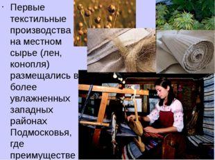 Первые текстильные производства на местном сырье (лен, конопля) размещались в