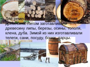 Для ремесла использовалась местная древесина. Летом заготавливали древесину л