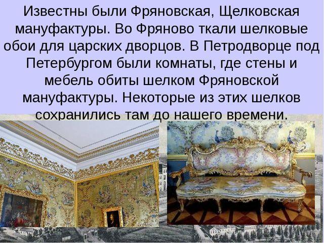 Известны были Фряновская, Щелковская мануфактуры. Во Фряново ткали шелковые о...