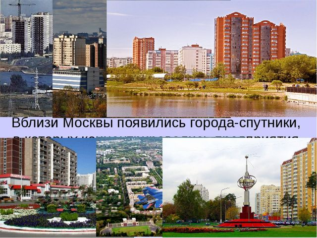 Вблизи Москвы появились города-спутники, в которых концентрировались предприя...
