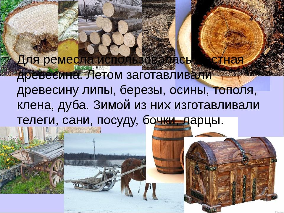 Для ремесла использовалась местная древесина. Летом заготавливали древесину л...