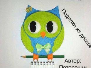 Поделки из дисков Автор: Поторочина Елена Борисовна, учительМКОУ СОШ п. Бор