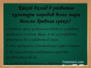 1.Древние греки усовершенствовали алфавит, придумали гласные звуки, а от их