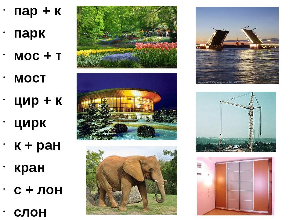пар + к парк мос + т мост цир + к цирк к + ран кран с + лон слон ш + каф шкаф