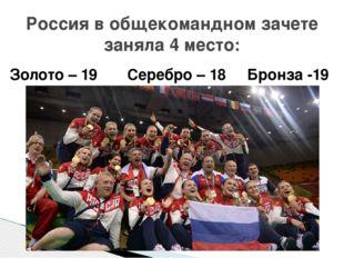Россия в общекомандном зачете заняла 4 место: Золото – 19 Серебро – 18 Бронза