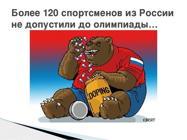Более 120 спортсменов из России не допустили до олимпиады…