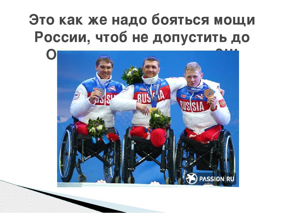 Это как же надо бояться мощи России, чтоб не допустить до Олимпиады инвалидов...