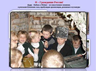 Я – Гражданин России! Идея: Любовь к Родине – не отвлеченное понятие, а реаль
