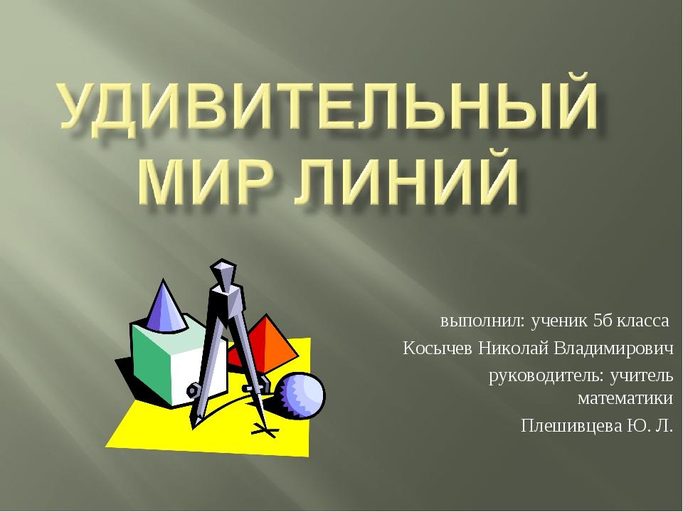 выполнил: ученик 5б класса Косычев Николай Владимирович руководитель: учитель...
