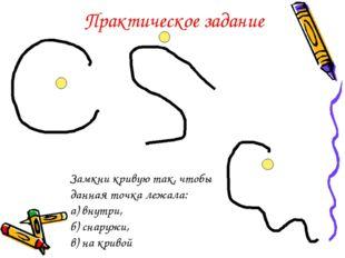 Замкни кривую так, чтобы данная точка лежала: а) внутри, б) снаружи, в) на кр