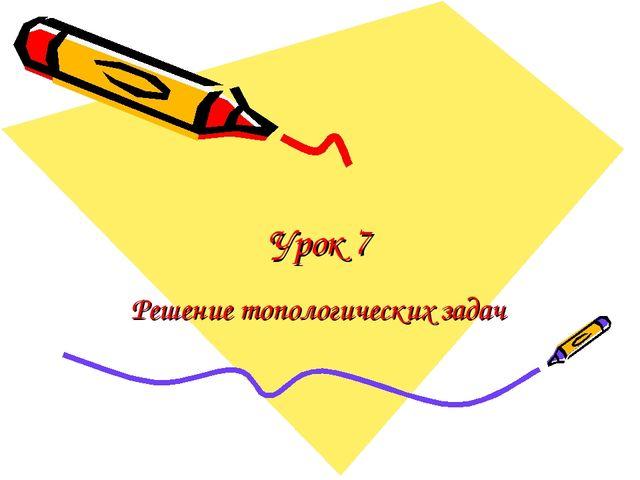 Урок 7 Решение топологических задач