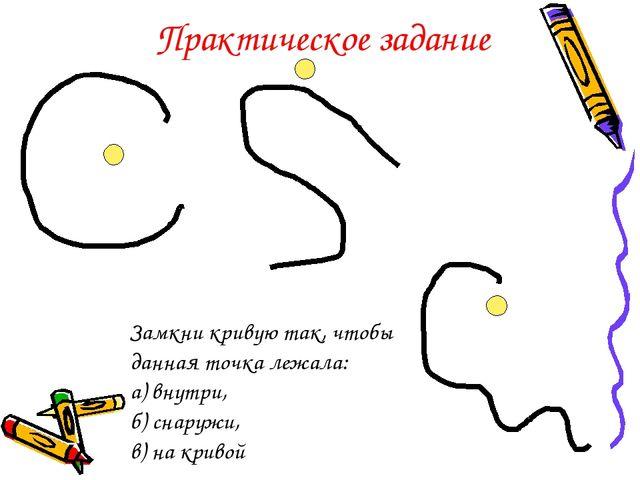 Замкни кривую так, чтобы данная точка лежала: а) внутри, б) снаружи, в) на кр...