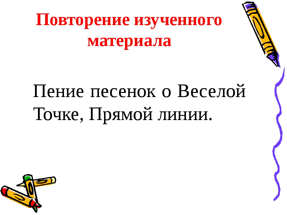 Повторение изученного материала Пение песенок о Веселой Точке, Прямой линии.