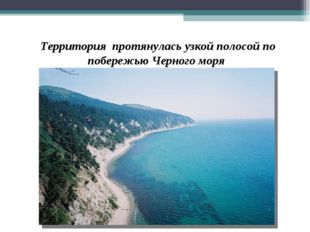 Территория протянулась узкой полосой по побережью Черного моря