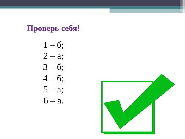 Проверь себя! 1 – б; 2 – а; 3 – б; 4 – б; 5 – а; 6 – а.