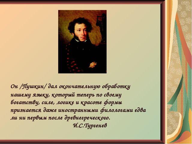 Он /Пушкин/ дал окончательную обработку нашему языку, который теперь по своем...