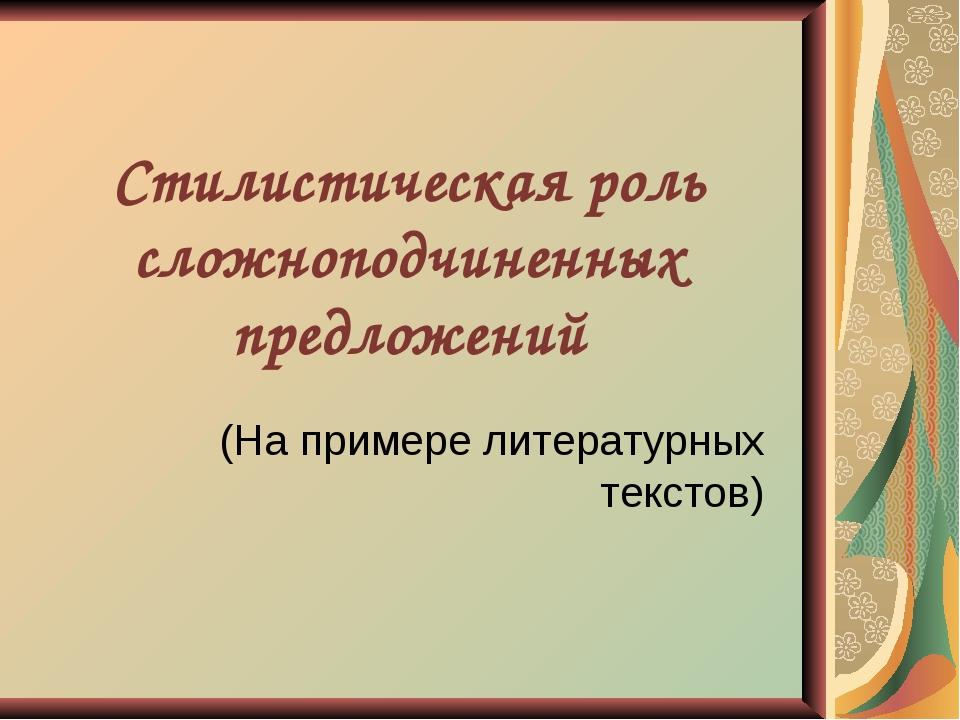 Стилистическая роль сложноподчиненных предложений (На примере литературных те...