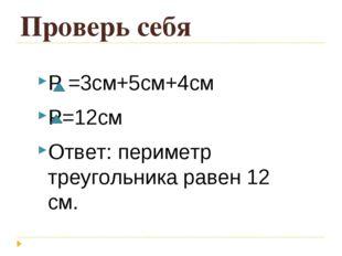 Проверь себя Р =3см+5см+4см Р=12см Ответ: периметр треугольника равен 12 см.