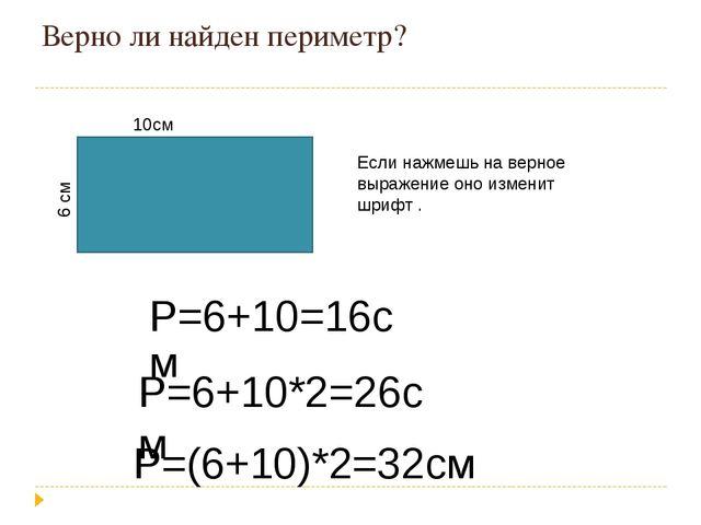 Верно ли найден периметр? 10см 6 см Р=6+10*2=26см Р=(6+10)*2=32см Если нажмеш...