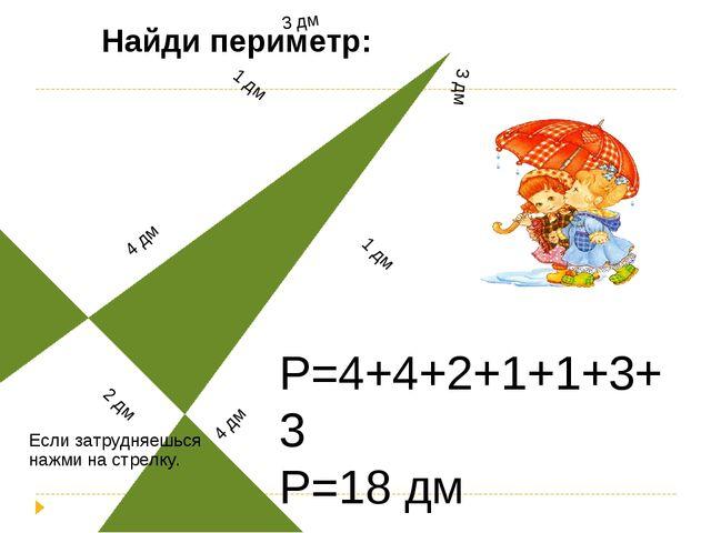 Р=4+4+2+1+1+3+3 Р=18 дм Найди периметр: Если затрудняешься нажми на стрелку.