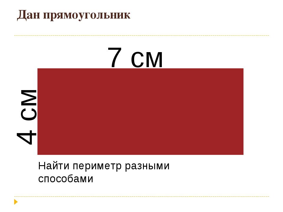 Дан прямоугольник 7 см 4 см Найти периметр разными способами