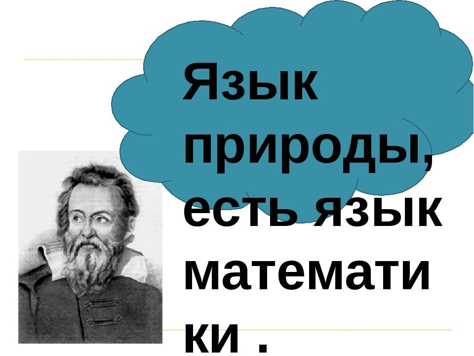Язык природы, есть язык математики .