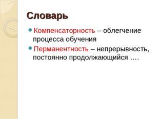 Словарь Компенсаторность – облегчение процесса обучения Перманентность – непр
