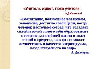 «Учитель живет, пока учится» К.Д.Ушинский «Воспитание, полученное человеком,