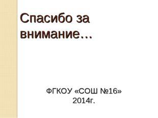 Спасибо за внимание… ФГКОУ «СОШ №16» 2014г.