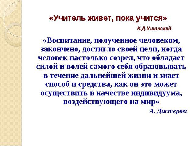 «Учитель живет, пока учится» К.Д.Ушинский «Воспитание, полученное человеком,...