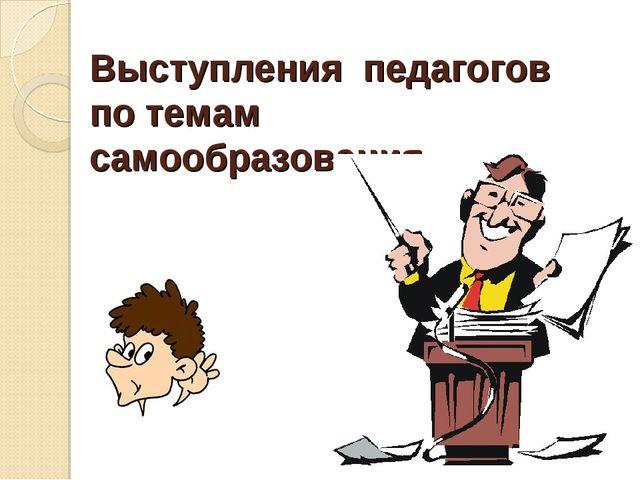 Выступления педагогов по темам самообразования.