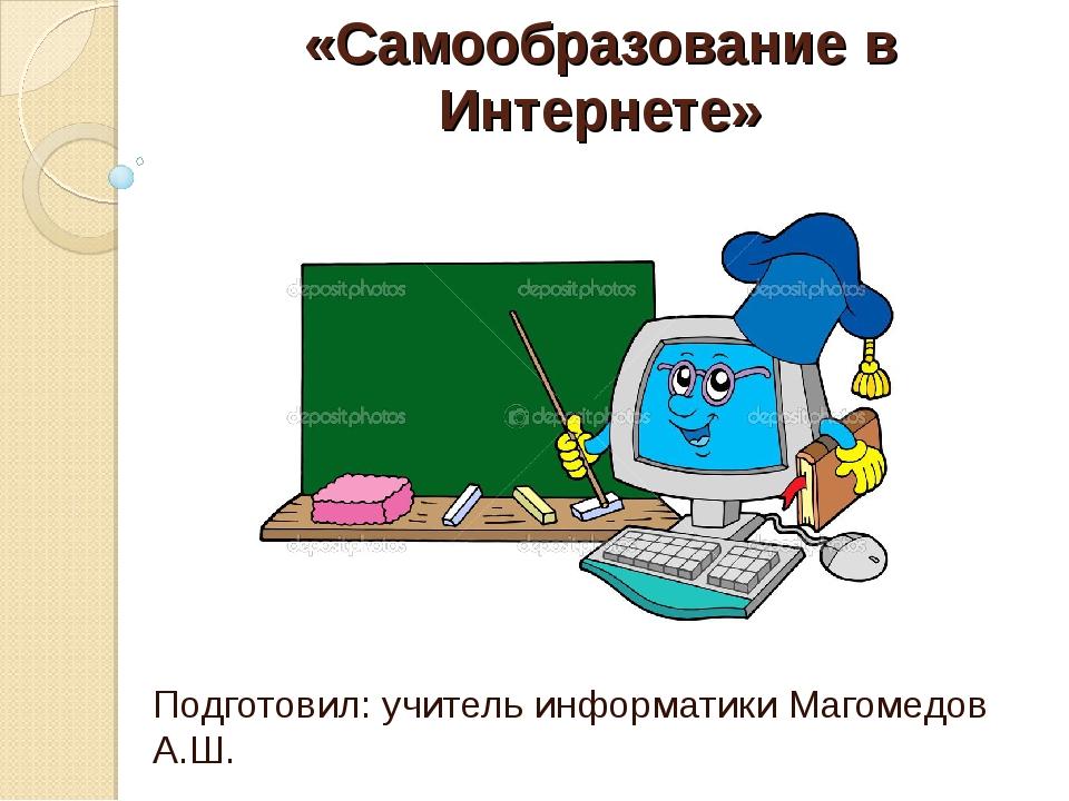 «Самообразование в Интернете» Подготовил: учитель информатики Магомедов А.Ш.