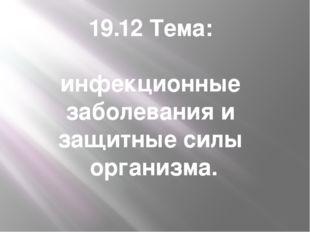 19.12 Тема: инфекционные заболевания и защитные силы организма.