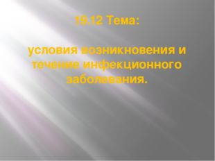 19.12 Тема: условия возникновения и течение инфекционного заболевания.