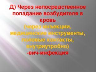 Д) Через непосредственное попадание возбудителя в кровь (через инъекции, меди