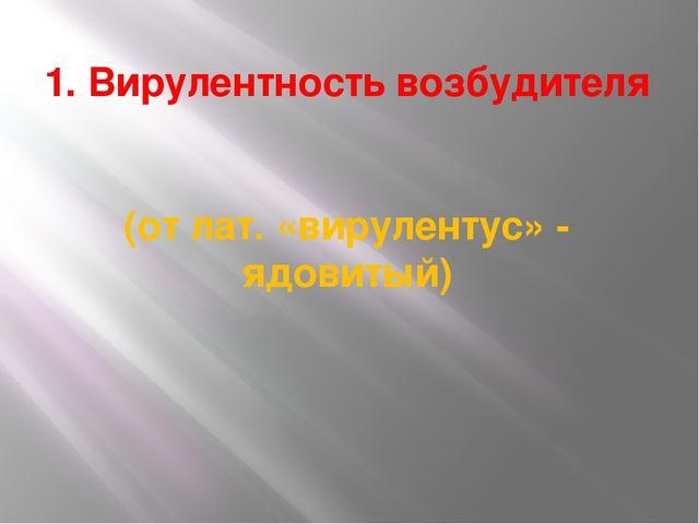 1. Вирулентность возбудителя (от лат. «вирулентус» - ядовитый)