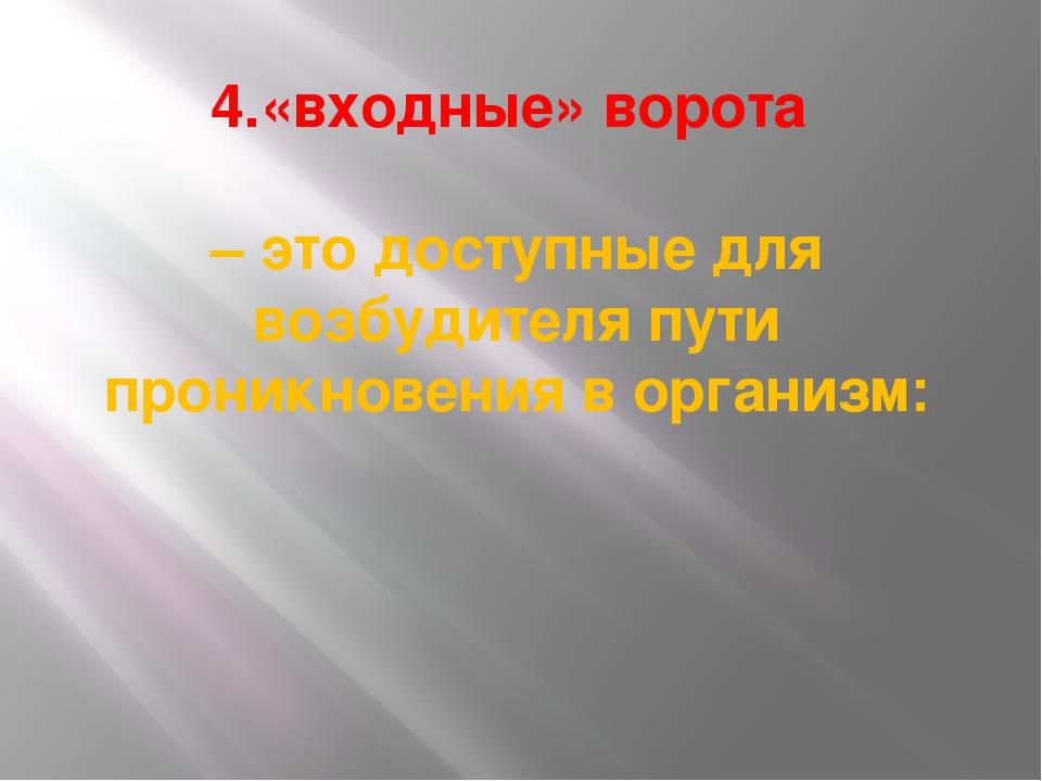 4.«входные» ворота – это доступные для возбудителя пути проникновения в орган...