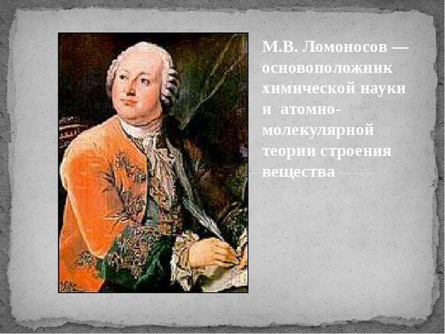 М.В. Ломоносов — основоположник химической науки и атомно-молекулярной теории...