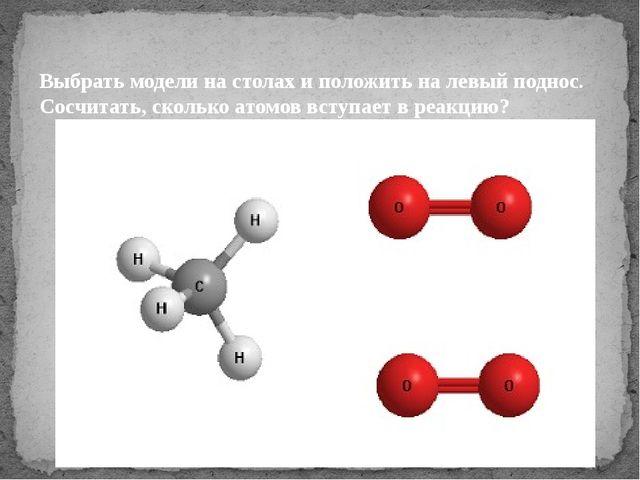 Выбрать модели на столах и положить на левый поднос. Сосчитать, сколько атомо...