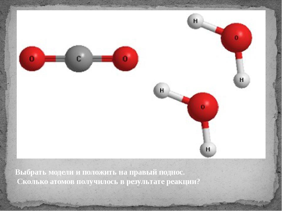 Выбрать модели и положить на правый поднос. Сколько атомов получилось в резул...