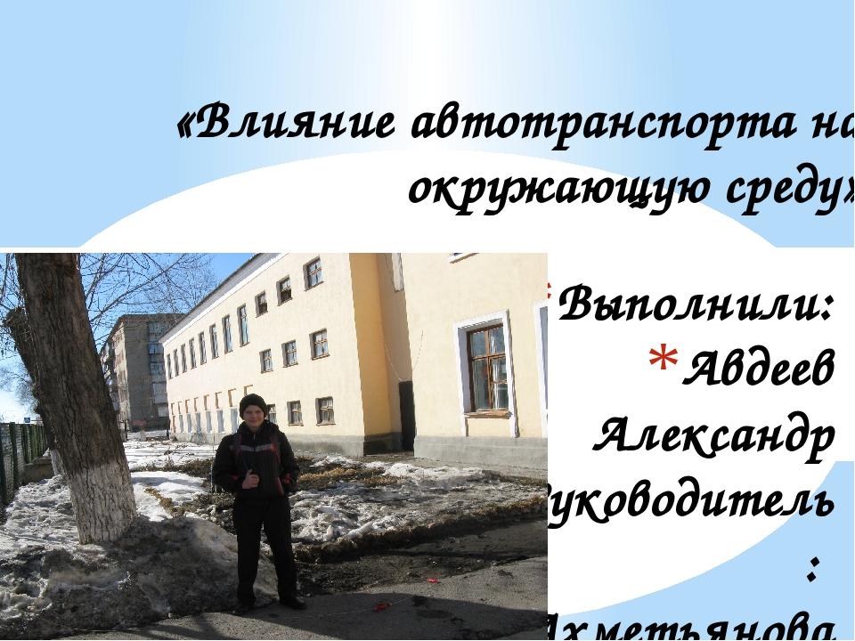 Выполнили: Авдеев Александр Руководитель: Ахметьянова Роза Магадеевна и консу...