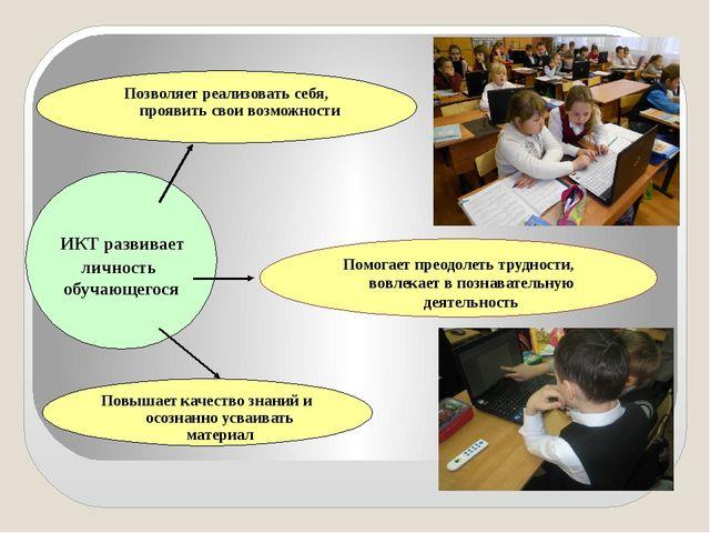 ИКТ развивает личность обучающегося Помогает преодолеть трудности, вовлекает...