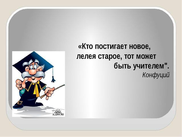 """«Кто постигает новое, лелея старое, тот может быть учителем"""". Конфуций"""