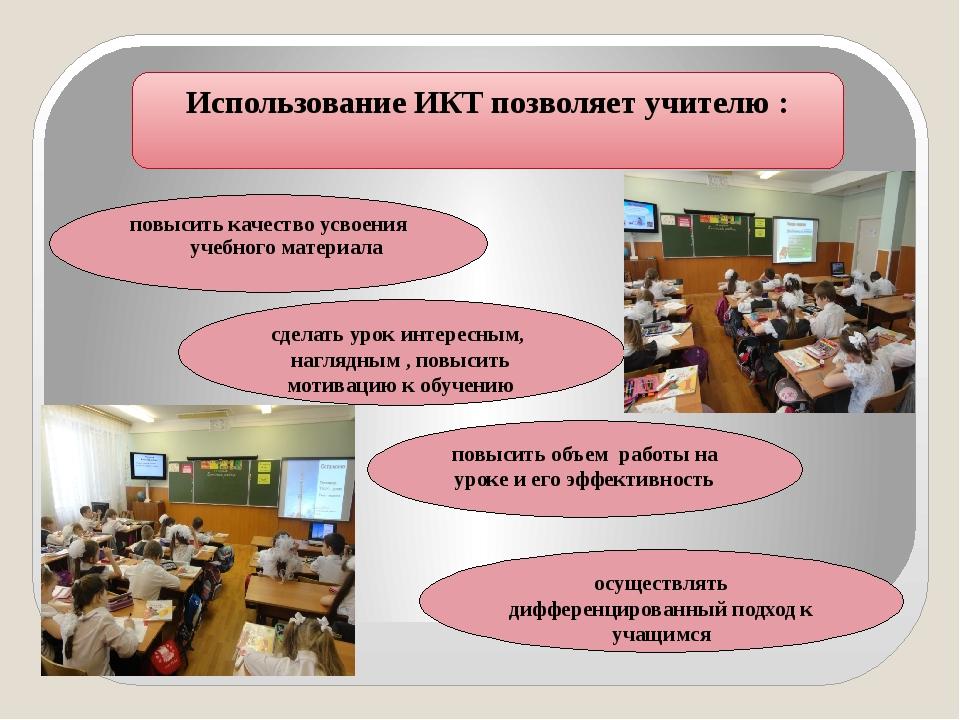 Использование ИКТ позволяет учителю : повысить качество усвоения учебного ма...