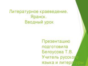 Литературное краеведение. Яранск. Вводный урок Презентацию подготовила Белоус