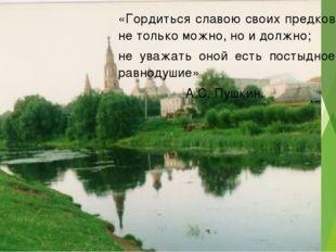 «Гордиться славою своих предков не только можно, но и должно; не уважать он