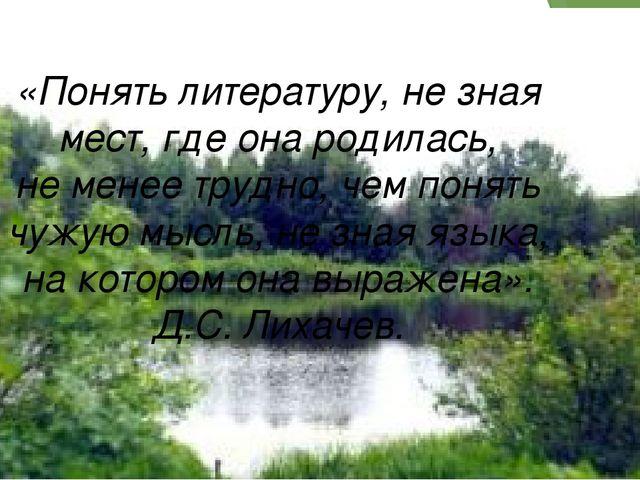 «Понять литературу, не зная мест, где она родилась, не менее трудно, чем пон...
