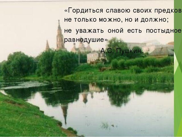 «Гордиться славою своих предков не только можно, но и должно; не уважать он...