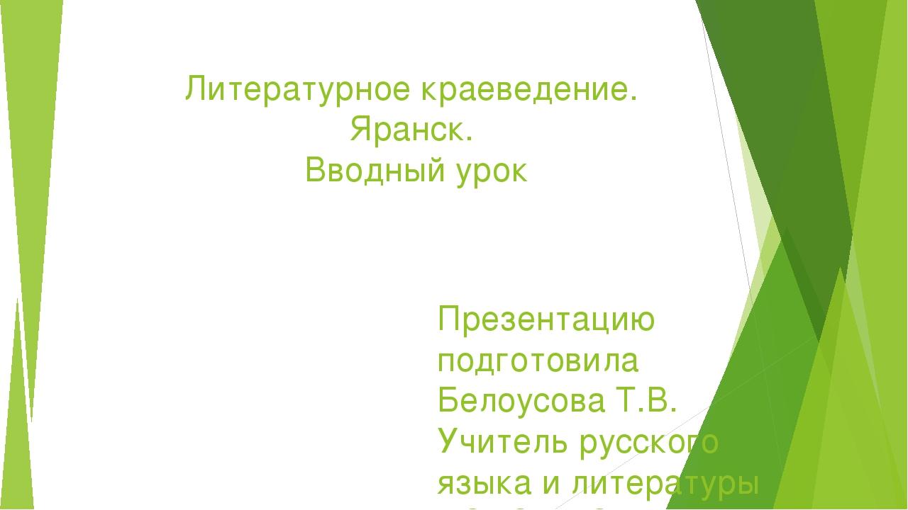 Литературное краеведение. Яранск. Вводный урок Презентацию подготовила Белоус...