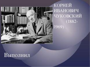 КОРНЕЙ ИВАНОВИЧ ЧУКОВСКИЙ (1882-1969) Выполнил ученик МБОУ Школы 42 г.о.Самар